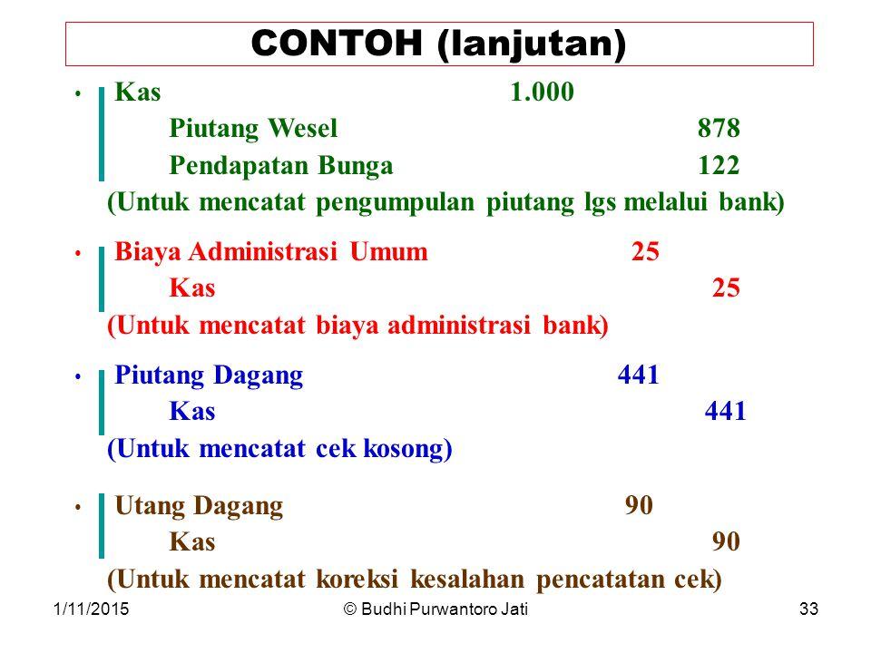 1/11/2015© Budhi Purwantoro Jati33 CONTOH (lanjutan) Kas1.000 Piutang Wesel 878 Pendapatan Bunga 122 (Untuk mencatat pengumpulan piutang lgs melalui bank) Biaya Administrasi Umum 25 Kas 25 (Untuk mencatat biaya administrasi bank) Piutang Dagang 441 Kas 441 (Untuk mencatat cek kosong) Utang Dagang 90 Kas 90 (Untuk mencatat koreksi kesalahan pencatatan cek)