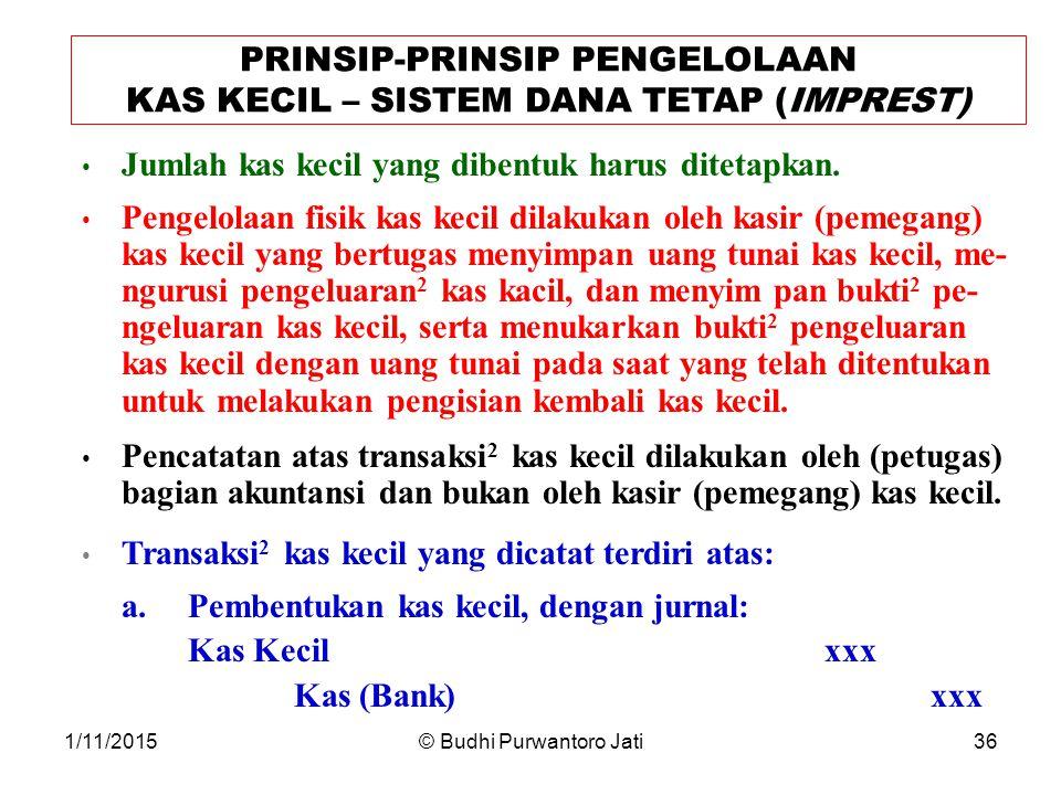 1/11/2015© Budhi Purwantoro Jati36 PRINSIP-PRINSIP PENGELOLAAN KAS KECIL – SISTEM DANA TETAP (IMPREST) Jumlah kas kecil yang dibentuk harus ditetapkan.