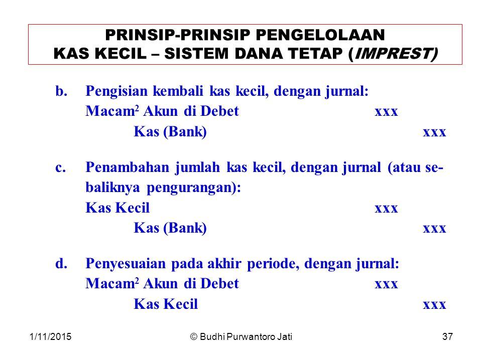 1/11/2015© Budhi Purwantoro Jati37 PRINSIP-PRINSIP PENGELOLAAN KAS KECIL – SISTEM DANA TETAP (IMPREST) b.Pengisian kembali kas kecil, dengan jurnal: Macam 2 Akun di Debetxxx Kas (Bank)xxx c.Penambahan jumlah kas kecil, dengan jurnal (atau se- baliknya pengurangan): Kas Kecilxxx Kas (Bank)xxx d.Penyesuaian pada akhir periode, dengan jurnal: Macam 2 Akun di Debetxxx Kas Kecilxxx