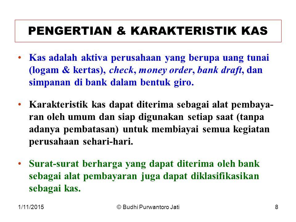1/11/2015© Budhi Purwantoro Jati8 PENGERTIAN & KARAKTERISTIK KAS Kas adalah aktiva perusahaan yang berupa uang tunai (logam & kertas), check, money order, bank draft, dan simpanan di bank dalam bentuk giro.