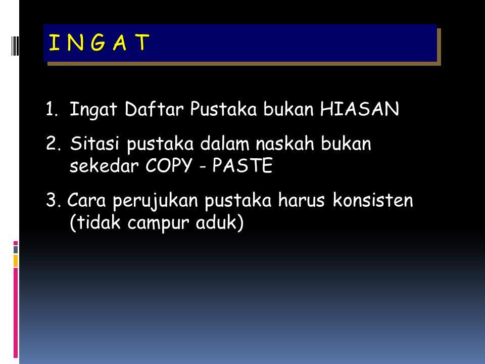 I N G A T 1.Ingat Daftar Pustaka bukan HIASAN 2.Sitasi pustaka dalam naskah bukan sekedar COPY - PASTE 3. Cara perujukan pustaka harus konsisten (tida