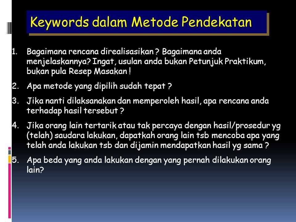 Keywords dalam Metode Pendekatan 1.Bagaimana rencana direalisasikan ? Bagaimana anda menjelaskannya? Ingat, usulan anda bukan Petunjuk Praktikum, buka