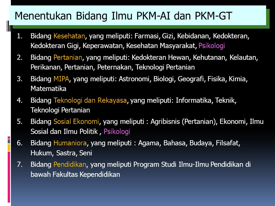 Menentukan Bidang Ilmu PKM-AI dan PKM-GT 1.Bidang Kesehatan, yang meliputi: Farmasi, Gizi, Kebidanan, Kedokteran, Kedokteran Gigi, Keperawatan, Keseha