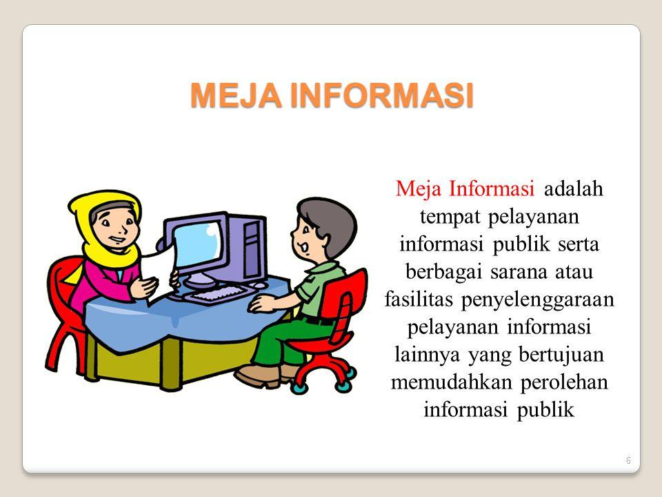 6 MEJA INFORMASI Meja Informasi adalah tempat pelayanan informasi publik serta berbagai sarana atau fasilitas penyelenggaraan pelayanan informasi lain