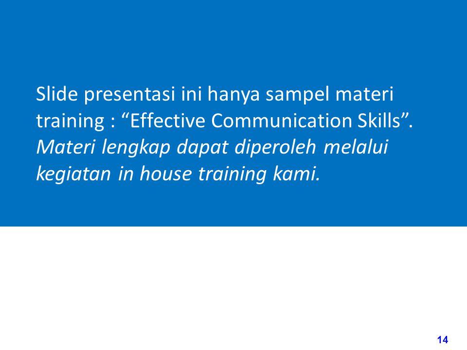 14 www.rajapresentasi.com Slide presentasi ini hanya sampel materi training : Effective Communication Skills .