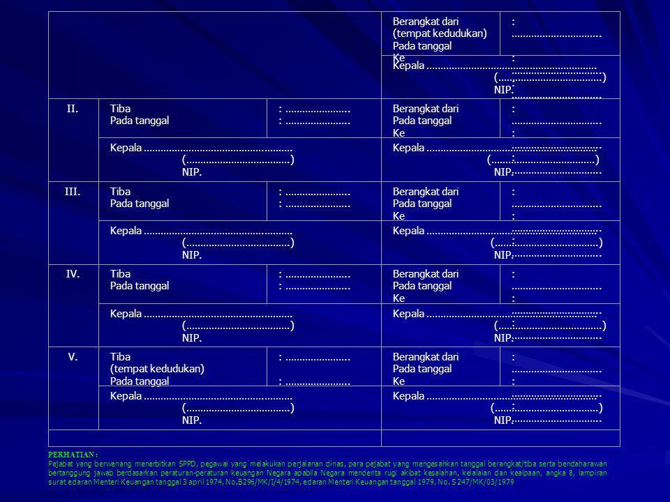 Berangkat dari (tempat kedudukan) Pada tanggal Ke : ………………………….. : ………………………….. Kepala ……………………………………………………. (……………………………….) NIP. II.Tiba Pada tanggal