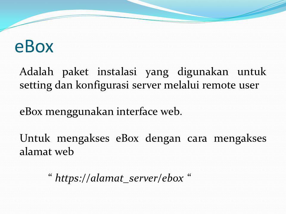 eBox Adalah paket instalasi yang digunakan untuk setting dan konfigurasi server melalui remote user eBox menggunakan interface web. Untuk mengakses eB