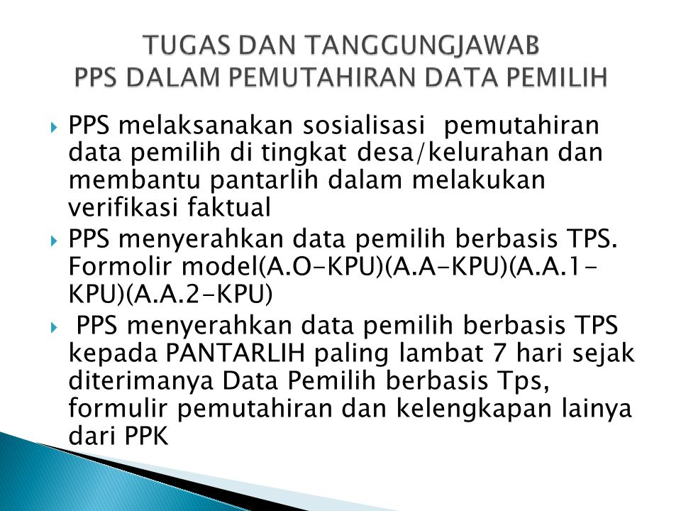  Jenis-jenis formulir :  A-KPU= Data Pemilih Berbasis Desa/kelurahan  A.0-KPU = Data Pemilih berbasis TPS  A.A-KPU= formulir data pemilih baru  A.A.1-KPU = Formulir tanda bukti telah terdaftar  A.A.2-KPU = striker tanda bukti telah terdaftar  A.1-KPU= Daftar Pemilih Sementara (DPS)  A.2-KPU= DPSHP  A.2.A-KPU = DPSHP Akhir  UNTUK DI HAFAL OLEH PPS