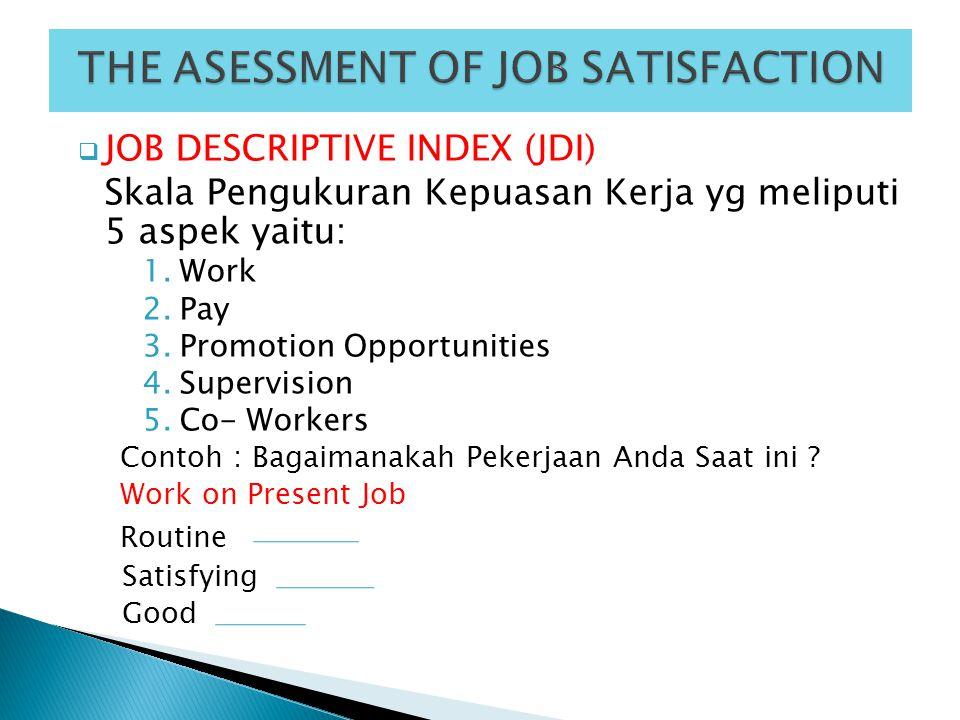  JOB DESCRIPTIVE INDEX (JDI) Skala Pengukuran Kepuasan Kerja yg meliputi 5 aspek yaitu: 1.Work 2.Pay 3.Promotion Opportunities 4.Supervision 5.Co- Wo