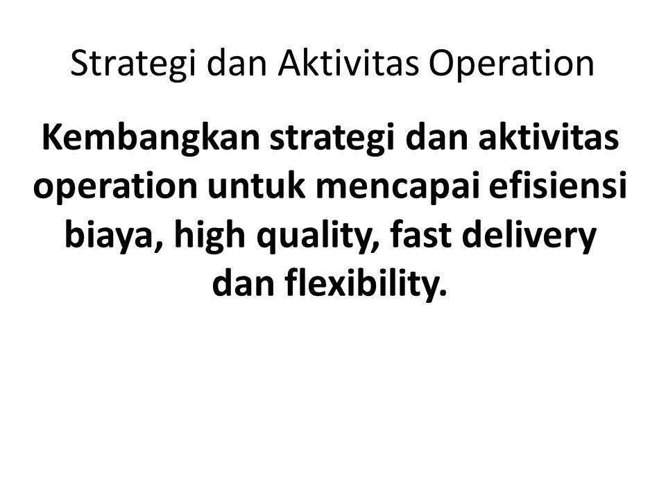Strategi dan Aktivitas Operation Kembangkan strategi dan aktivitas operation untuk mencapai efisiensi biaya, high quality, fast delivery dan flexibili