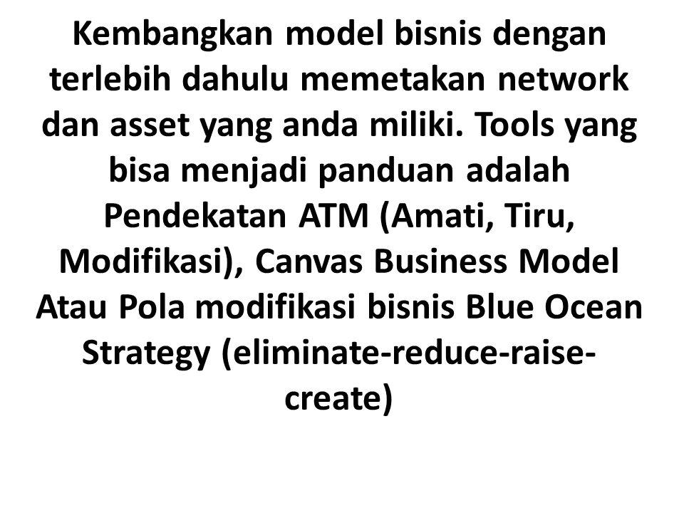 Kembangkan model bisnis dengan terlebih dahulu memetakan network dan asset yang anda miliki. Tools yang bisa menjadi panduan adalah Pendekatan ATM (Am