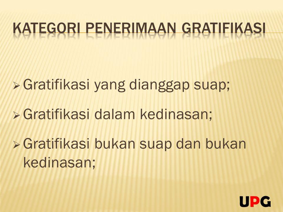  Gratifikasi yang dianggap suap;  Gratifikasi dalam kedinasan;  Gratifikasi bukan suap dan bukan kedinasan; UPGUPG