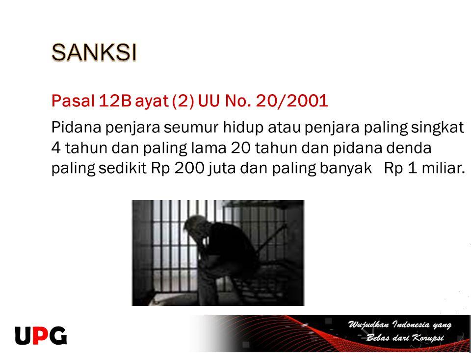 Pasal 12B ayat (2) UU No. 20/2001 Pidana penjara seumur hidup atau penjara paling singkat 4 tahun dan paling lama 20 tahun dan pidana denda paling sed