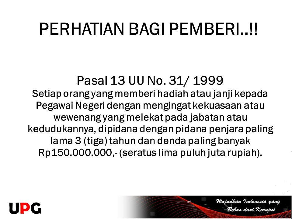 PERHATIAN BAGI PEMBERI..!! Pasal 13 UU No. 31/ 1999 Setiap orang yang memberi hadiah atau janji kepada Pegawai Negeri dengan mengingat kekuasaan atau