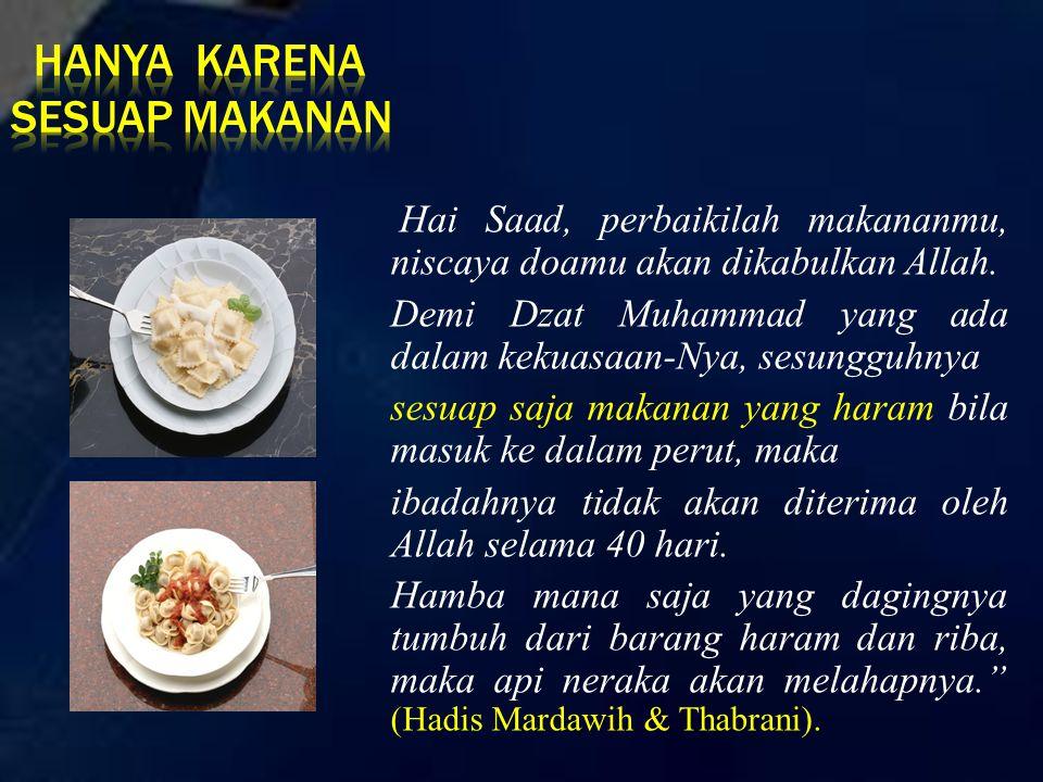 Hai Saad, perbaikilah makananmu, niscaya doamu akan dikabulkan Allah. Demi Dzat Muhammad yang ada dalam kekuasaan-Nya, sesungguhnya sesuap saja makana