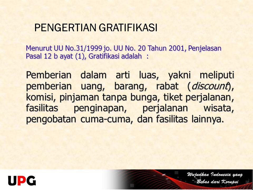 PENGERTIAN GRATIFIKASI Menurut UU No.31/1999 jo. UU No. 20 Tahun 2001, Penjelasan Pasal 12 b ayat (1), Gratifikasi adalah : Pemberian dalam arti luas,