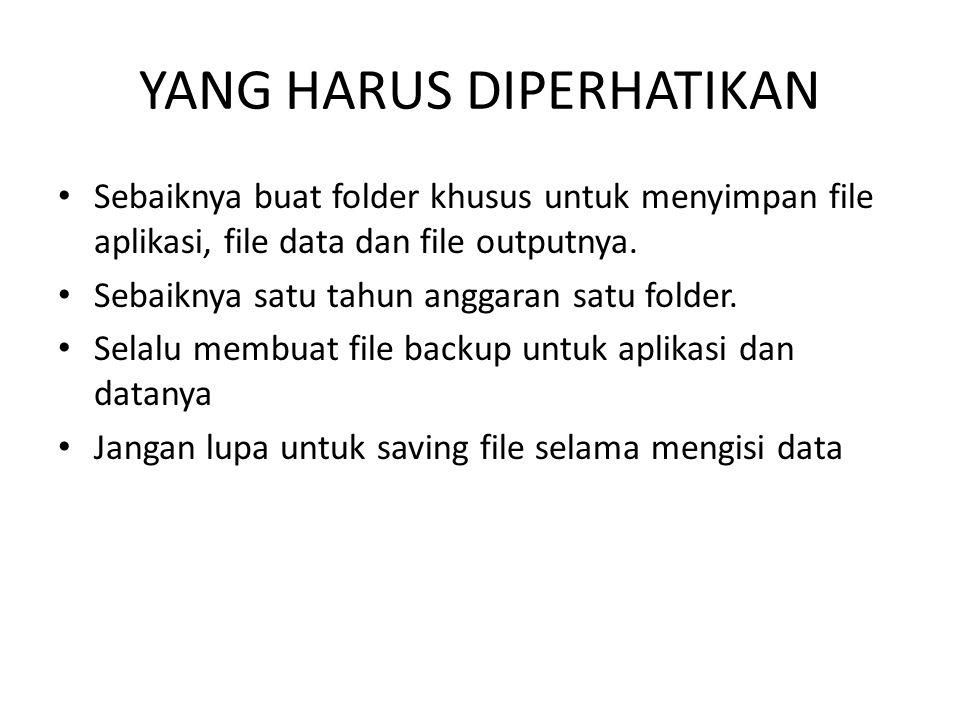 YANG HARUS DIPERHATIKAN Sebaiknya buat folder khusus untuk menyimpan file aplikasi, file data dan file outputnya. Sebaiknya satu tahun anggaran satu f