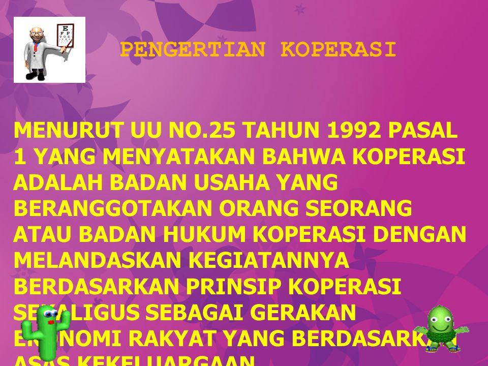 PENGERTIAN KOPERASI MENURUT UU NO.25 TAHUN 1992 PASAL 1 YANG MENYATAKAN BAHWA KOPERASI ADALAH BADAN USAHA YANG BERANGGOTAKAN ORANG SEORANG ATAU BADAN