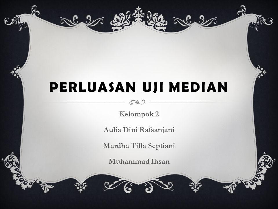 PERLUASAN UJI MEDIAN Kelompok 2 Aulia Dini Rafsanjani Mardha Tilla Septiani Muhammad Ihsan