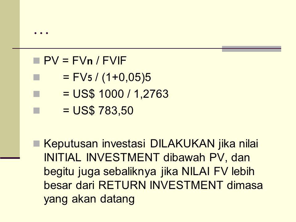 … PV = FV n / FVIF = FV 5 / (1+0,05)5 = US$ 1000 / 1,2763 = US$ 783,50 Keputusan investasi DILAKUKAN jika nilai INITIAL INVESTMENT dibawah PV, dan beg