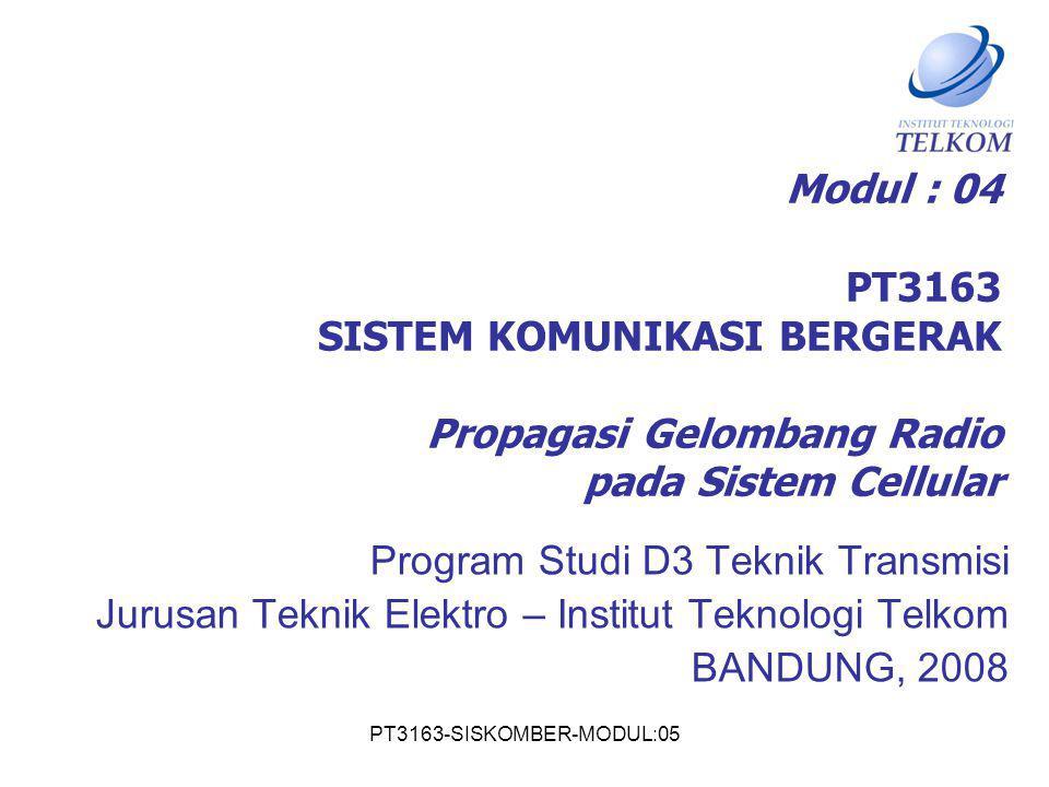 PT3163-SISKOMBER-MODUL:05 Modul : 04 PT3163 SISTEM KOMUNIKASI BERGERAK Propagasi Gelombang Radio pada Sistem Cellular Program Studi D3 Teknik Transmis