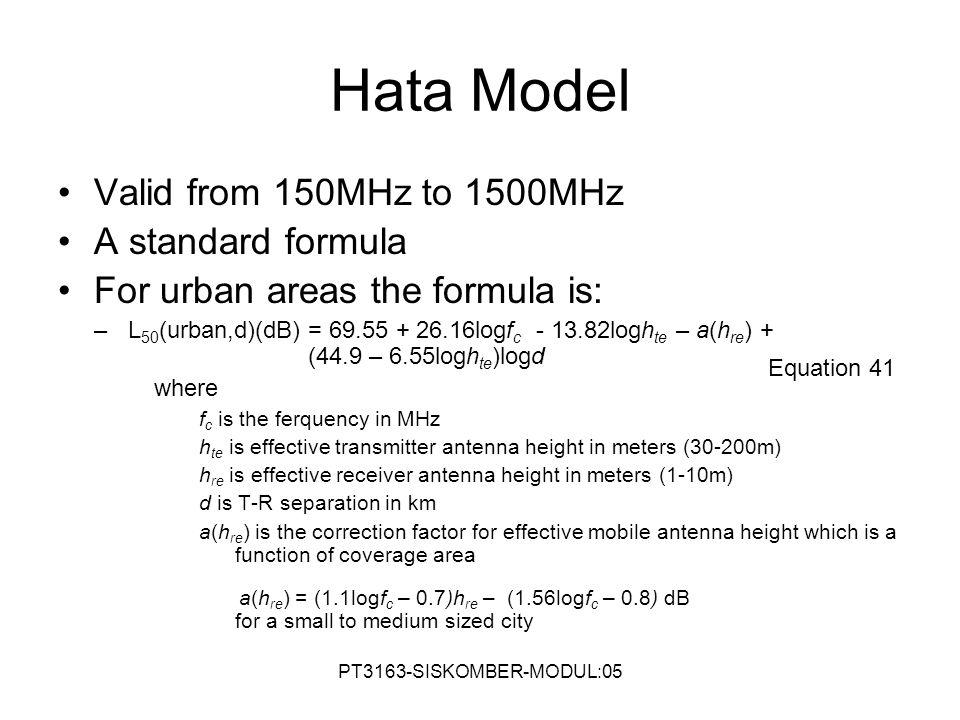 Hata Model Valid from 150MHz to 1500MHz A standard formula For urban areas the formula is: –L 50 (urban,d)(dB) = 69.55 + 26.16logf c - 13.82logh te –