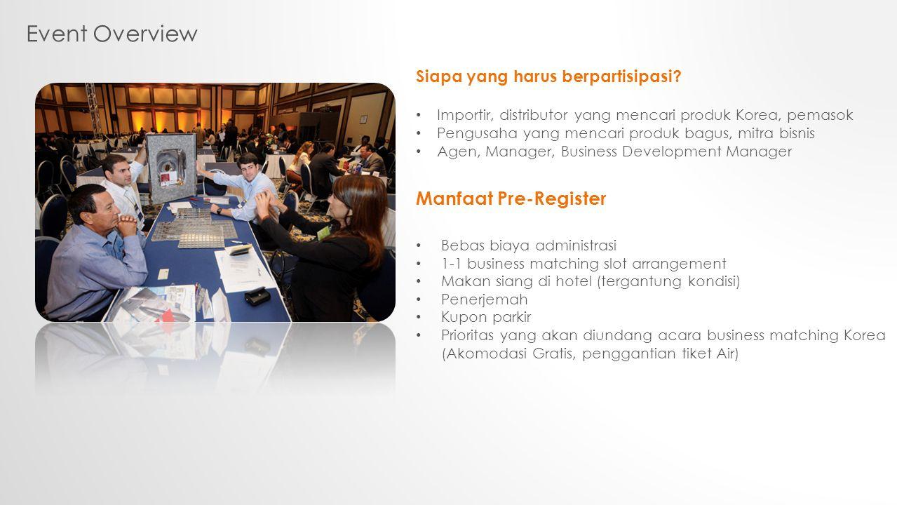 Event Overview Siapa yang harus berpartisipasi? Importir, distributor yang mencari produk Korea, pemasok Pengusaha yang mencari produk bagus, mitra bi