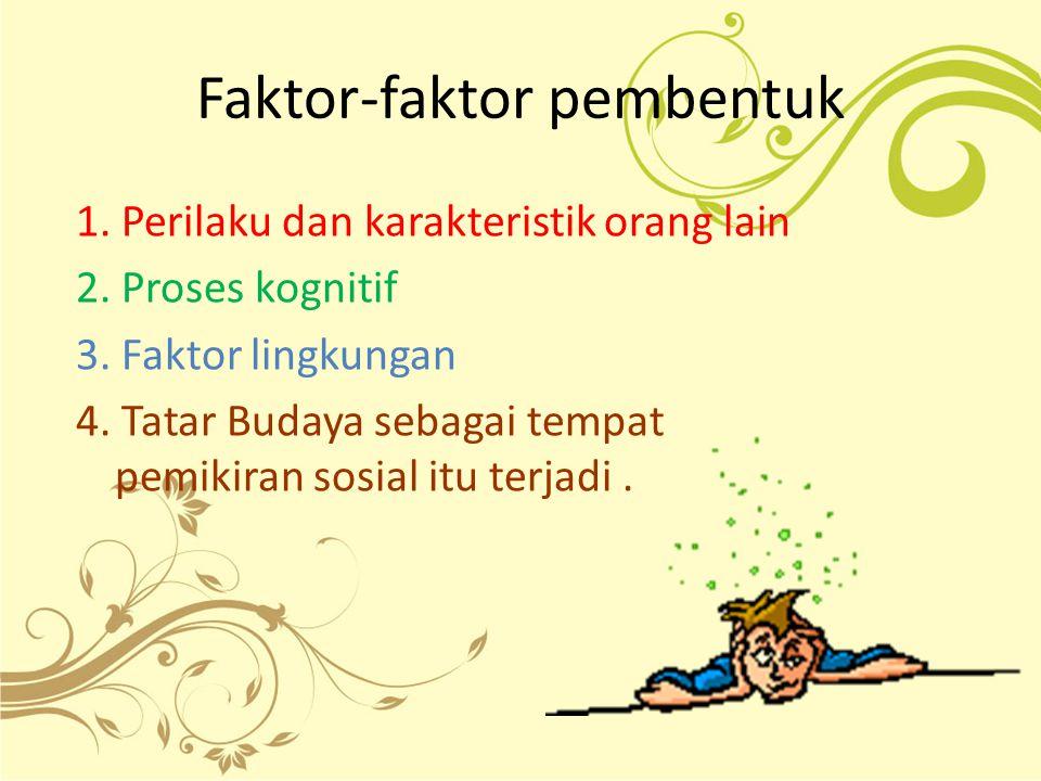 Faktor-faktor pembentuk 1. Perilaku dan karakteristik orang lain 2. Proses kognitif 3. Faktor lingkungan 4. Tatar Budaya sebagai tempat pemikiran sosi