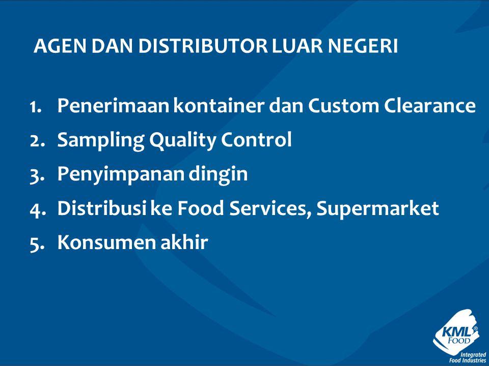 1.Penerimaan kontainer dan Custom Clearance 2.Sampling Quality Control 3.Penyimpanan dingin 4.Distribusi ke Food Services, Supermarket 5.Konsumen akhir AGEN DAN DISTRIBUTOR LUAR NEGERI