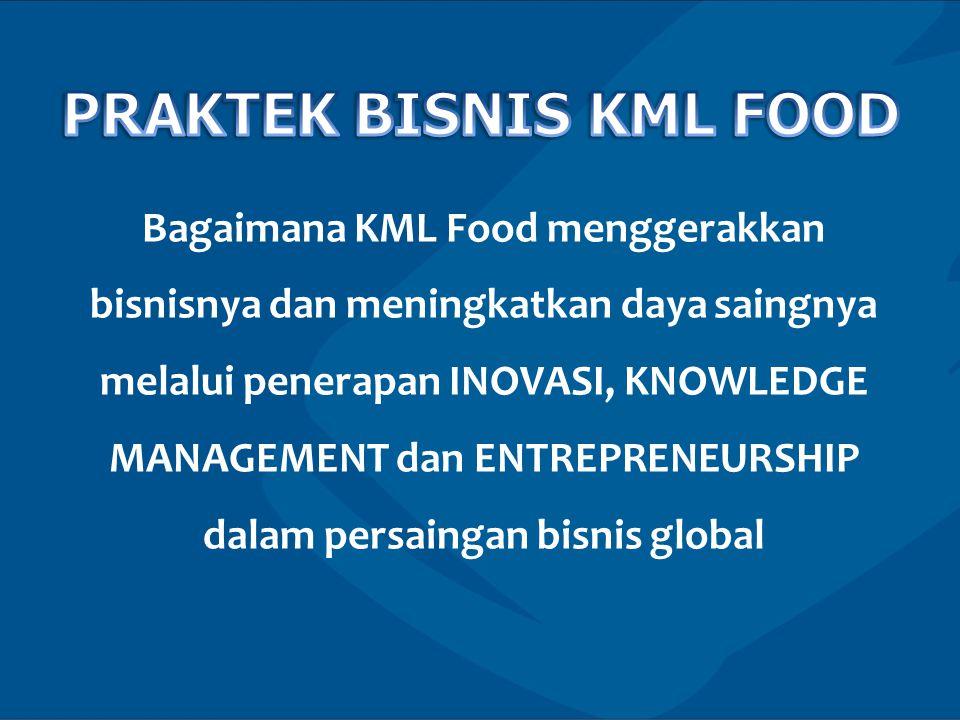 Bagaimana KML Food menggerakkan bisnisnya dan meningkatkan daya saingnya melalui penerapan INOVASI, KNOWLEDGE MANAGEMENT dan ENTREPRENEURSHIP dalam persaingan bisnis global