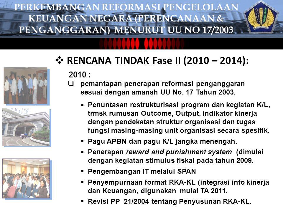  RENCANA TINDAK Fase II (2010 – 2014): 2010 :  pemantapan penerapan reformasi penganggaran sesuai dengan amanah UU No.
