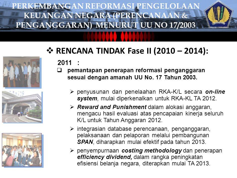  RENCANA TINDAK Fase II (2010 – 2014): 2011 :  pemantapan penerapan reformasi penganggaran sesuai dengan amanah UU No.