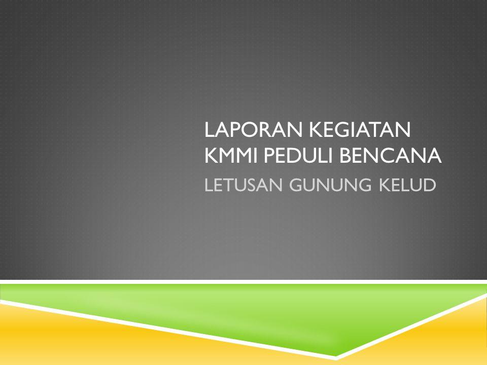 LAPORAN KEGIATAN KMMI PEDULI BENCANA GUNUNG KELUD  Penggalangan dana berlangsung dari 17 Februari 2014 – 7 Maret 2014.