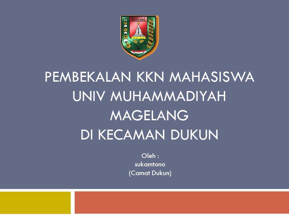 PEMBEKALAN KKN MAHASISWA UNIV MUHAMMADIYAH MAGELANG DI KECAMAN DUKUN Oleh : sukamtono (Camat Dukun)