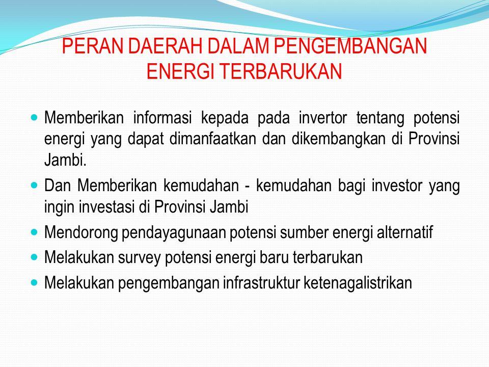 PERAN DAERAH DALAM PENGEMBANGAN ENERGI TERBARUKAN Memberikan informasi kepada pada invertor tentang potensi energi yang dapat dimanfaatkan dan dikembangkan di Provinsi Jambi.