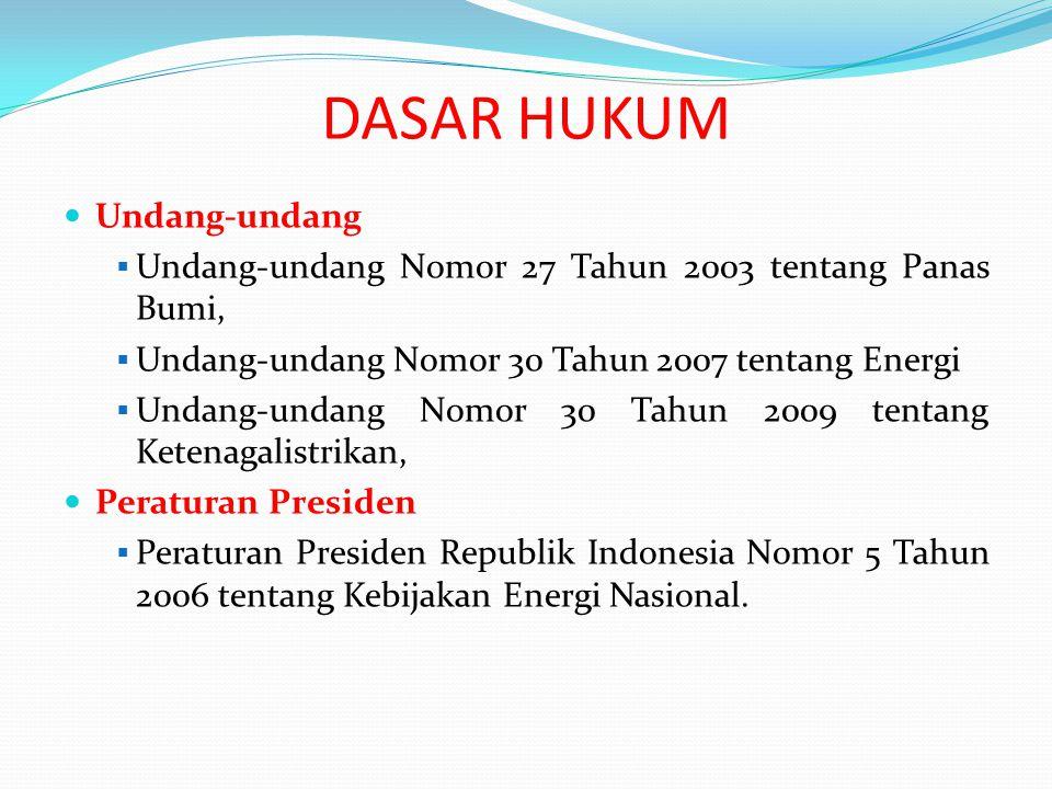 DASAR HUKUM Undang-undang  Undang-undang Nomor 27 Tahun 2003 tentang Panas Bumi,  Undang-undang Nomor 30 Tahun 2007 tentang Energi  Undang-undang Nomor 30 Tahun 2009 tentang Ketenagalistrikan, Peraturan Presiden  Peraturan Presiden Republik Indonesia Nomor 5 Tahun 2006 tentang Kebijakan Energi Nasional.