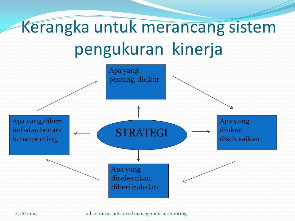Kerangka untuk merancang sistem pengukuran kinerja 27/6/2009adi wiratno, advanced management accounting Apa yang diberi imbalan benar- benar penting Apa yang penting, diukur Apa yang diselesaikan, diberi imbalan Apa yang diukur, diselesaikan STRATEGI