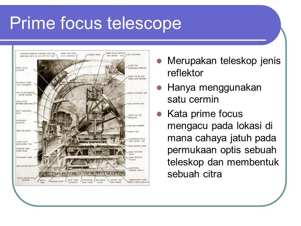 Prime focus telescope Merupakan teleskop jenis reflektor Hanya menggunakan satu cermin Kata prime focus mengacu pada lokasi di mana cahaya jatuh pada permukaan optis sebuah teleskop dan membentuk sebuah citra
