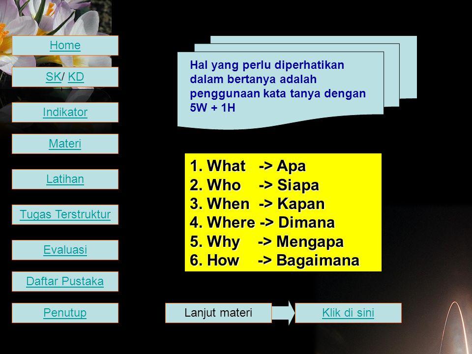 Hal yang perlu diperhatikan dalam bertanya adalah penggunaan kata tanya dengan 5W + 1H 1. What -> Apa 2. Who -> Siapa 3. When -> Kapan 4. Where -> Dim