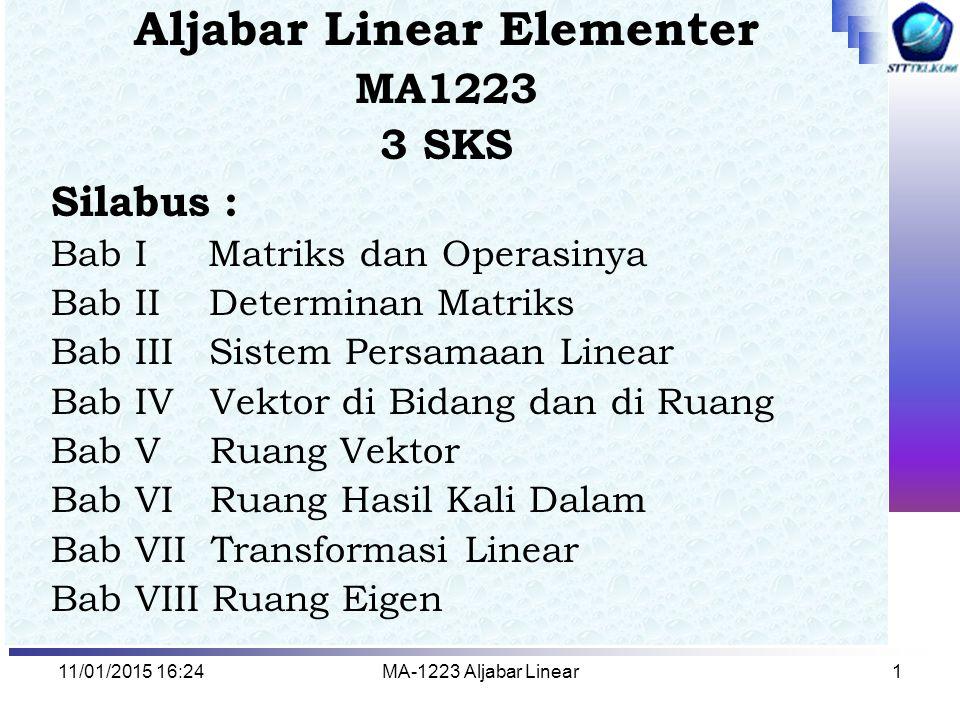 11/01/2015 16:26MA-1223 Aljabar Linear1 Aljabar Linear Elementer MA1223 3 SKS Silabus : Bab I Matriks dan Operasinya Bab II Determinan Matriks Bab III