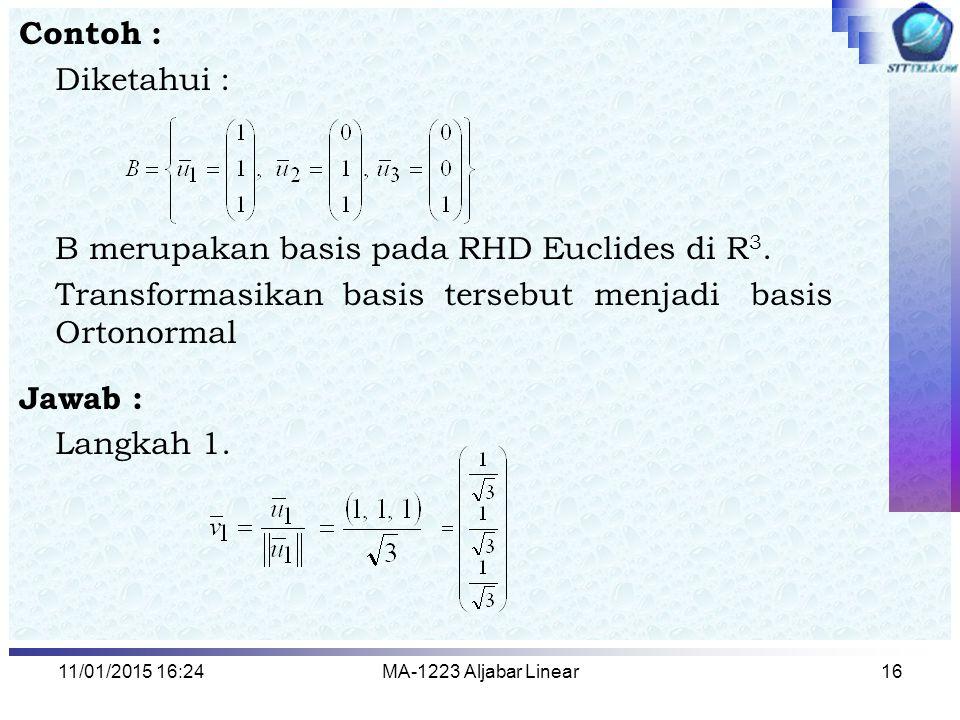 11/01/2015 16:26MA-1223 Aljabar Linear16 Contoh : Diketahui : B merupakan basis pada RHD Euclides di R 3. Transformasikan basis tersebut menjadi basis