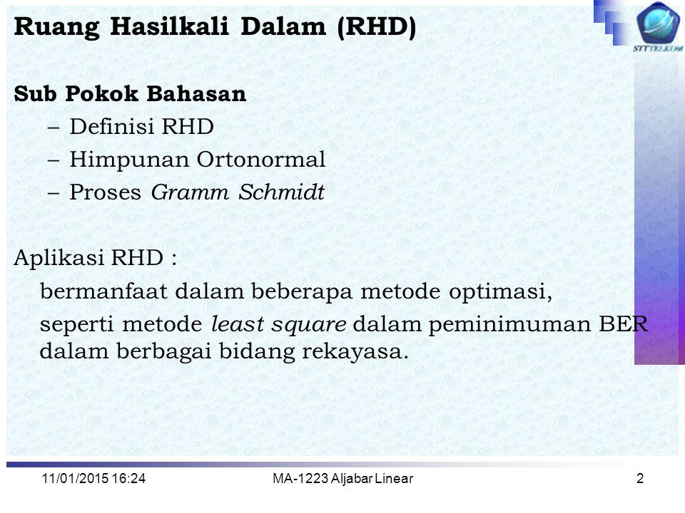 11/01/2015 16:26MA-1223 Aljabar Linear2 Ruang Hasilkali Dalam (RHD) Sub Pokok Bahasan –Definisi RHD –Himpunan Ortonormal –Proses Gramm Schmidt Aplikas