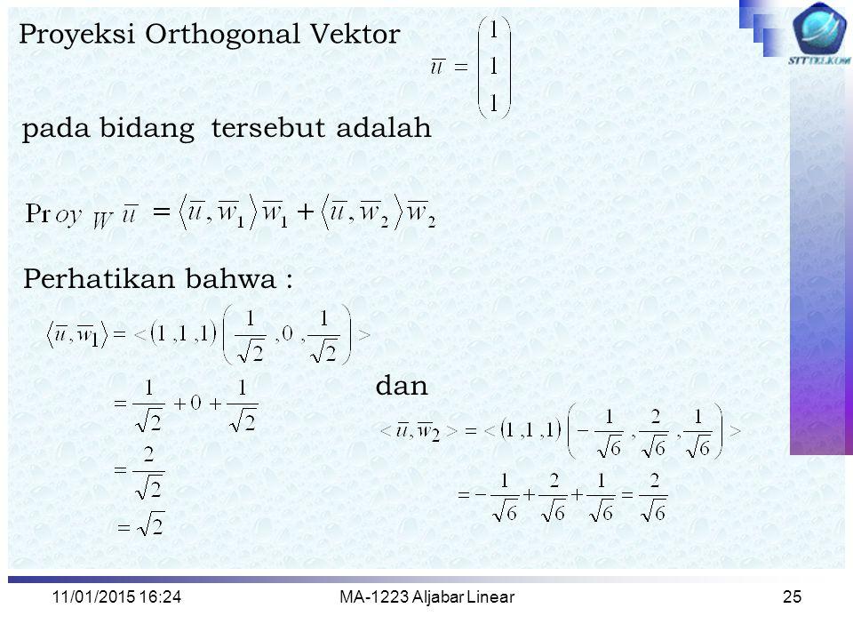 11/01/2015 16:26MA-1223 Aljabar Linear25 Proyeksi Orthogonal Vektor pada bidang tersebut adalah Perhatikan bahwa : dan