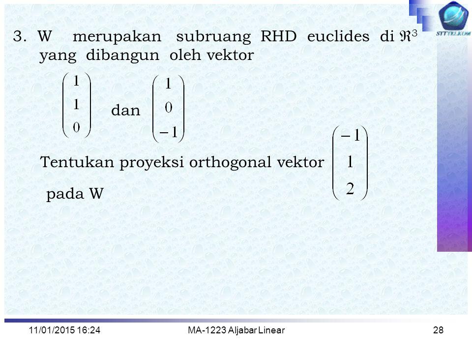 11/01/2015 16:26MA-1223 Aljabar Linear28 3. W merupakan subruang RHD euclides di  3 yang dibangun oleh vektor dan Tentukan proyeksi orthogonal vektor