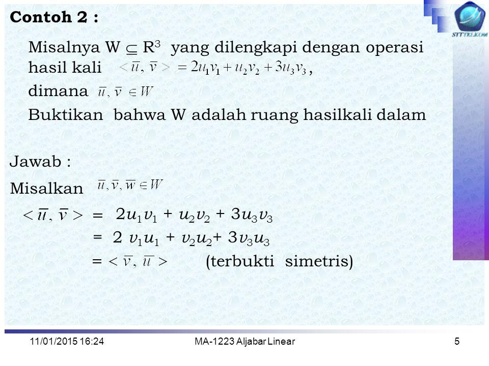 11/01/2015 16:26MA-1223 Aljabar Linear6 <( u 1 + v 1, u 2 + v 2, u 3 + v 3 ), ( w 1, w 2, w 3 )> = 2( u 1 + v 1 ) w 1 + ( u 2 + v 2 ) w 2 + 3( u 3 + v 3 ) w 3 = 2 u 1 w 1 +2 v 1 w 1 + u 2 w 2 + v 2 w 2 +3 u 3 w 3 +3 v 3 w 3 = 2 u 1 w 1 + u 2 w 2 +3 u 3 w 3 +2 v 1 w 1 + v 2 w 2 +3 v 3 w 3 (bersifat aditivitas) (iii) untuk suatu k  R, <( ku 1, k u 2, k u 3 ), ( v 1, v 2, v 3 )> = 2 ku 1 v 1 + k u 2 v 2 + 3 ku 3 v 3 = k 2 u 1 v 1 + k u 2 v 2 + k.