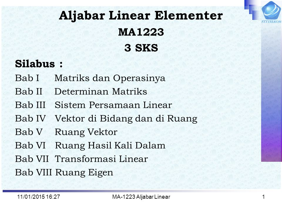 11/01/2015 16:29MA-1223 Aljabar Linear1 Aljabar Linear Elementer MA1223 3 SKS Silabus : Bab I Matriks dan Operasinya Bab II Determinan Matriks Bab III