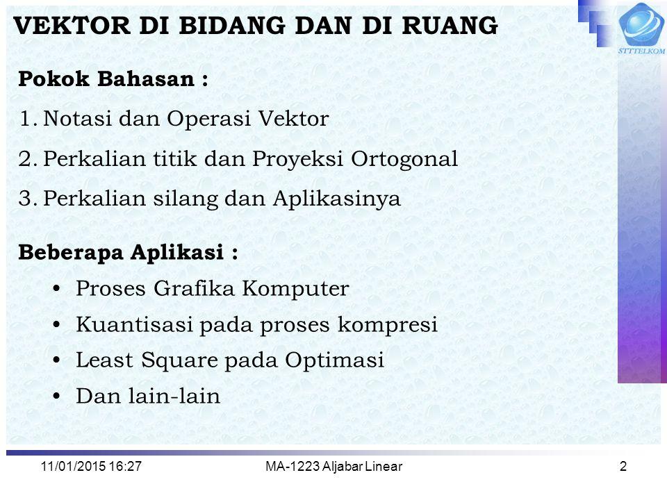 11/01/2015 16:29MA-1223 Aljabar Linear2 VEKTOR DI BIDANG DAN DI RUANG Pokok Bahasan : 1.Notasi dan Operasi Vektor 2.Perkalian titik dan Proyeksi Ortog