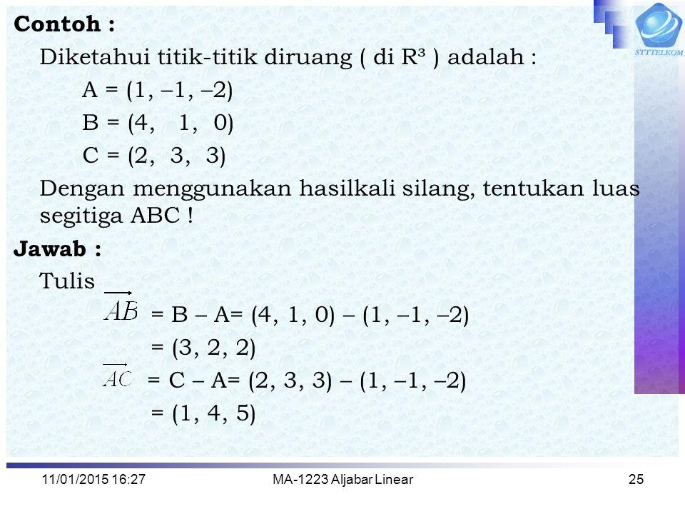 11/01/2015 16:29MA-1223 Aljabar Linear25 Contoh : Diketahui titik-titik diruang ( di R³ ) adalah : A = (1, –1, –2) B = (4, 1, 0) C = (2, 3, 3) Dengan