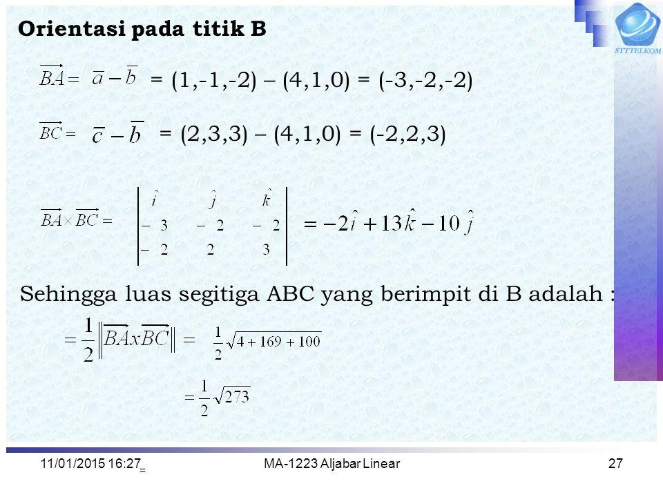 11/01/2015 16:29MA-1223 Aljabar Linear27 Orientasi pada titik B = (1,-1,-2) – (4,1,0) = (-3,-2,-2) = (2,3,3) – (4,1,0) = (-2,2,3) Sehingga luas segiti