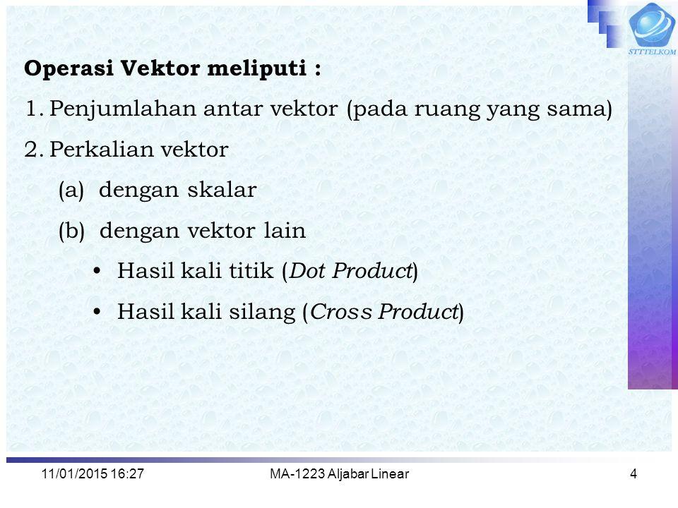 11/01/2015 16:29MA-1223 Aljabar Linear4 Operasi Vektor meliputi : 1.Penjumlahan antar vektor (pada ruang yang sama) 2.Perkalian vektor (a) dengan skal